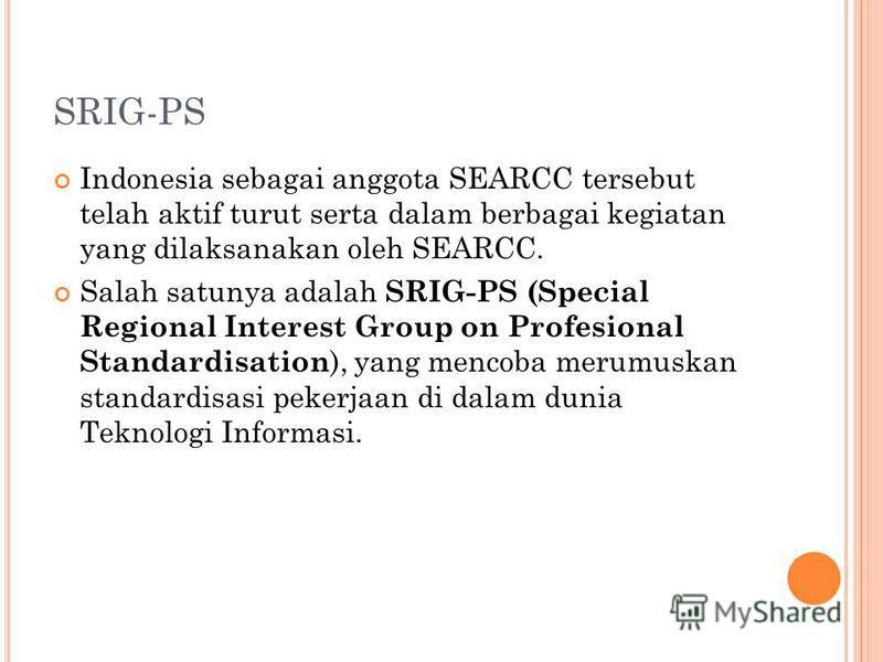 SRIG-PS Indonesia sebagai anggota SEARCC tersebut telah aktif turut serta dalam berbagai kegiatan yang dilaksanakan oleh SEARCC. Salah satunya adalah SRIG-PS (Special Regional Interest Group on Profesional Standardisation ), yang mencoba merumuskan s