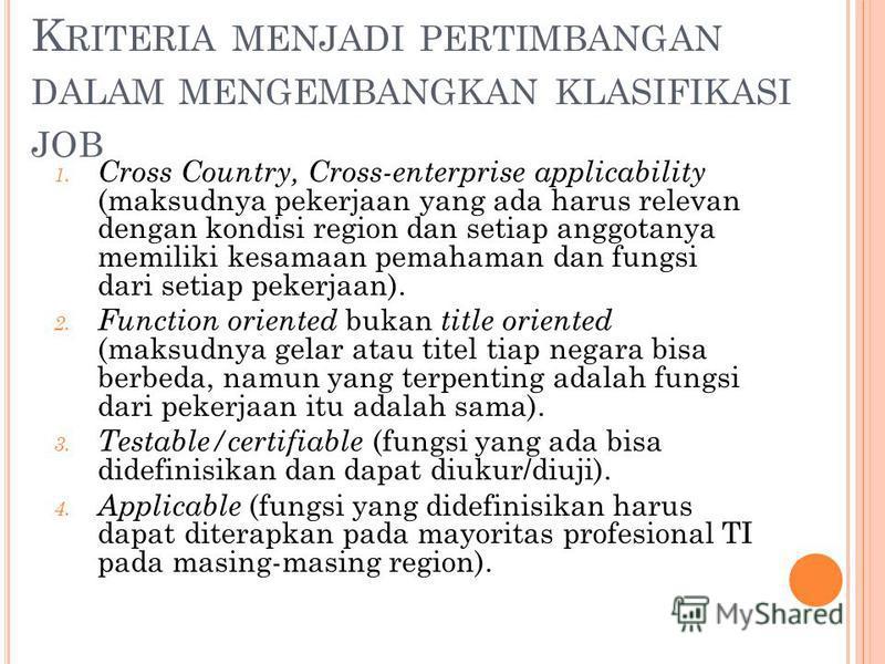K RITERIA MENJADI PERTIMBANGAN DALAM MENGEMBANGKAN KLASIFIKASI JOB 1. Cross Country, Cross-enterprise applicability (maksudnya pekerjaan yang ada harus relevan dengan kondisi region dan setiap anggotanya memiliki kesamaan pemahaman dan fungsi dari se