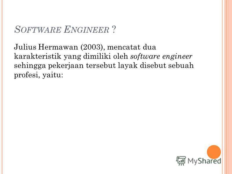 S OFTWARE E NGINEER ? Julius Hermawan (2003), mencatat dua karakteristik yang dimiliki oleh software engineer sehingga pekerjaan tersebut layak disebut sebuah profesi, yaitu: