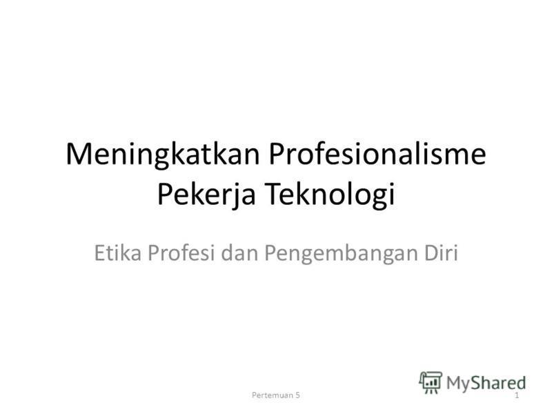 Meningkatkan Profesionalisme Pekerja Teknologi Etika Profesi dan Pengembangan Diri 1Pertemuan 5