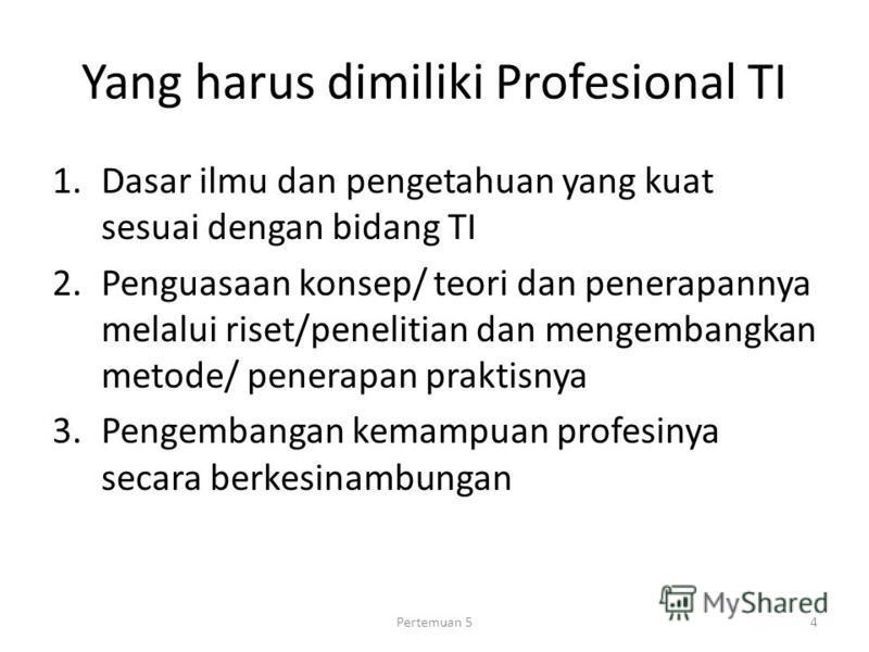 Yang harus dimiliki Profesional TI 1.Dasar ilmu dan pengetahuan yang kuat sesuai dengan bidang TI 2.Penguasaan konsep/ teori dan penerapannya melalui riset/penelitian dan mengembangkan metode/ penerapan praktisnya 3.Pengembangan kemampuan profesinya