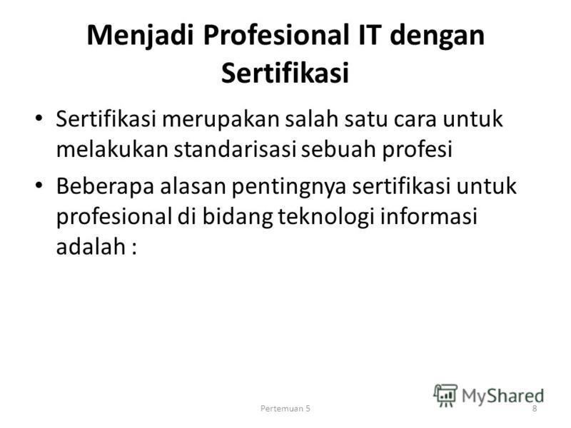 Menjadi Profesional IT dengan Sertifikasi Sertifikasi merupakan salah satu cara untuk melakukan standarisasi sebuah profesi Beberapa alasan pentingnya sertifikasi untuk profesional di bidang teknologi informasi adalah : Pertemuan 58