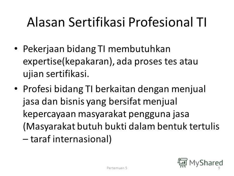 Alasan Sertifikasi Profesional TI Pekerjaan bidang TI membutuhkan expertise(kepakaran), ada proses tes atau ujian sertifikasi. Profesi bidang TI berkaitan dengan menjual jasa dan bisnis yang bersifat menjual kepercayaan masyarakat pengguna jasa (Masy
