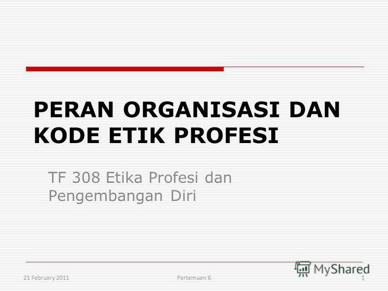 PERAN ORGANISASI DAN KODE ETIK PROFESI TF 308 Etika Profesi dan Pengembangan Diri 21 February 2011 1 Pertemuan 6