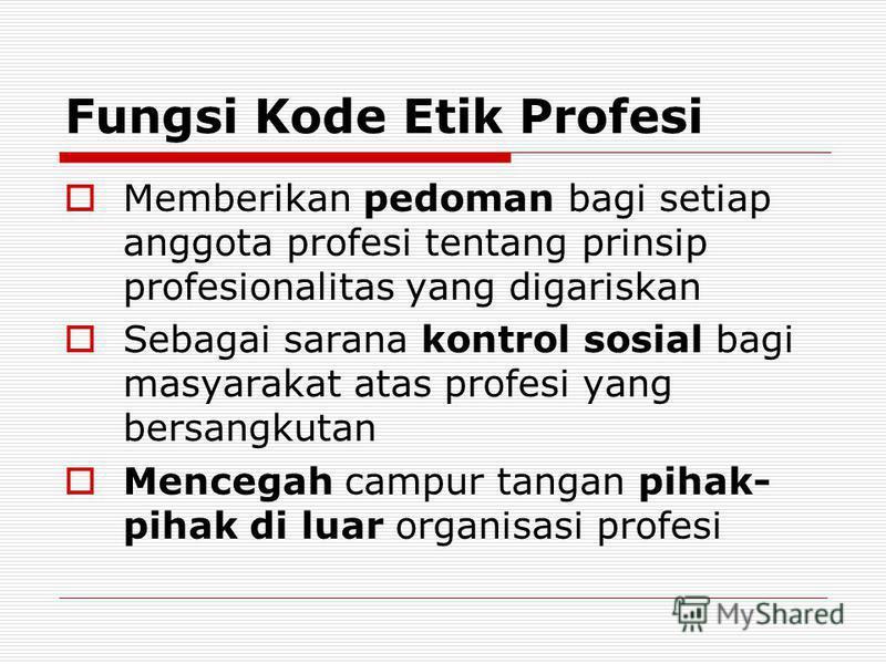 Fungsi Kode Etik Profesi Memberikan pedoman bagi setiap anggota profesi tentang prinsip profesionalitas yang digariskan Sebagai sarana kontrol sosial bagi masyarakat atas profesi yang bersangkutan Mencegah campur tangan pihak- pihak di luar organisas