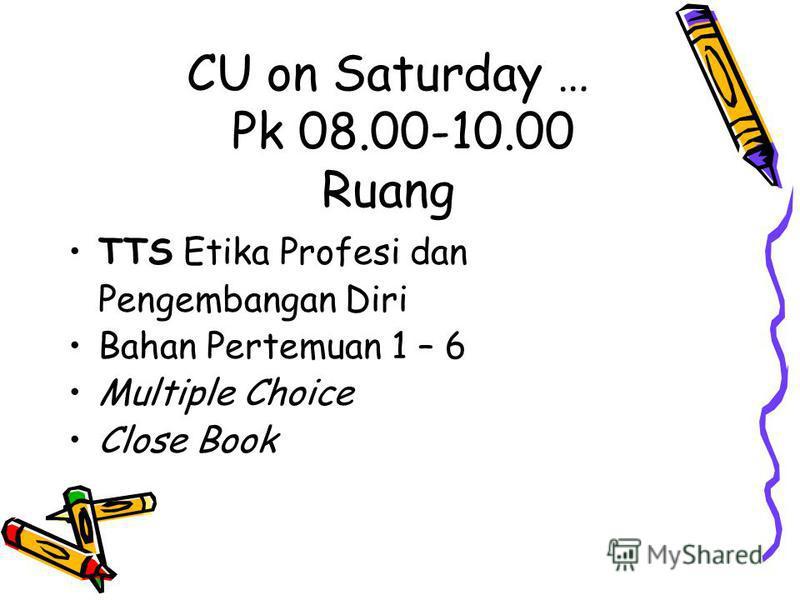 CU on Saturday … Pk 08.00-10.00 Ruang TTS Etika Profesi dan Pengembangan Diri Bahan Pertemuan 1 – 6 Multiple Choice Close Book