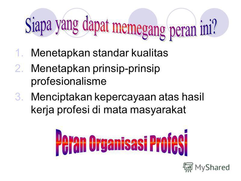 1.Menetapkan standar kualitas 2.Menetapkan prinsip-prinsip profesionalisme 3.Menciptakan kepercayaan atas hasil kerja profesi di mata masyarakat