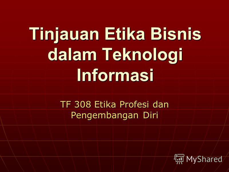 Tinjauan Etika Bisnis dalam Teknologi Informasi TF 308 Etika Profesi dan Pengembangan Diri