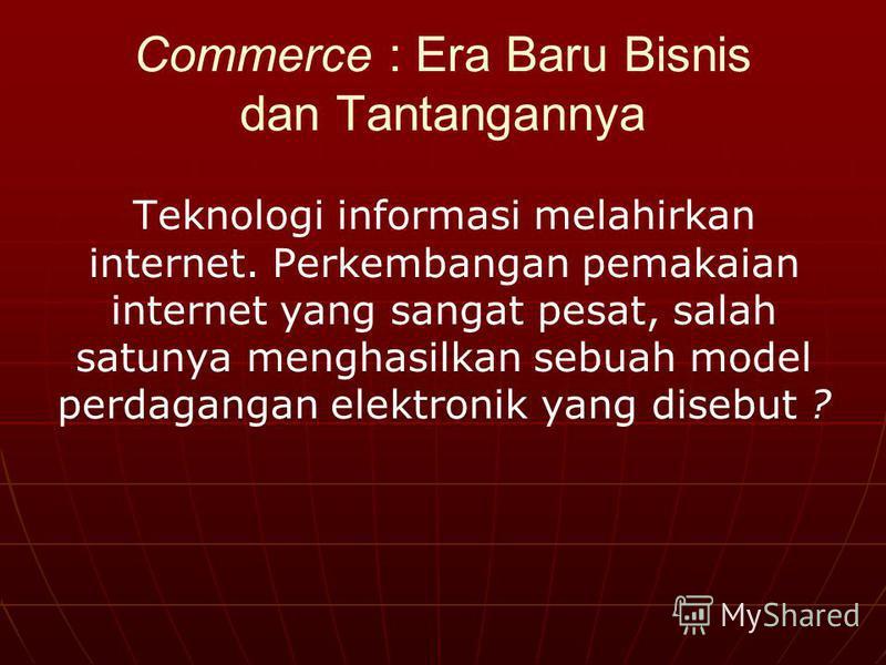 Commerce : Era Baru Bisnis dan Tantangannya Teknologi informasi melahirkan internet. Perkembangan pemakaian internet yang sangat pesat, salah satunya menghasilkan sebuah model perdagangan elektronik yang disebut ?