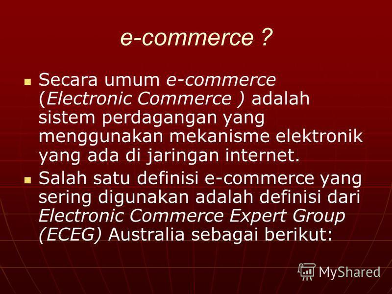 e-commerce ? Secara umum e-commerce (Electronic Commerce ) adalah sistem perdagangan yang menggunakan mekanisme elektronik yang ada di jaringan internet. Salah satu definisi e-commerce yang sering digunakan adalah definisi dari Electronic Commerce Ex