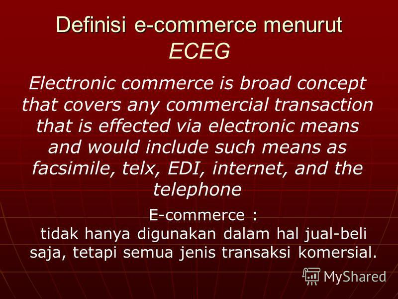 Definisi e-commerce menurut Definisi e-commerce menurut ECEG Electronic commerce is broad concept that covers any commercial transaction that is effected via electronic means and would include such means as facsimile, telx, EDI, internet, and the tel