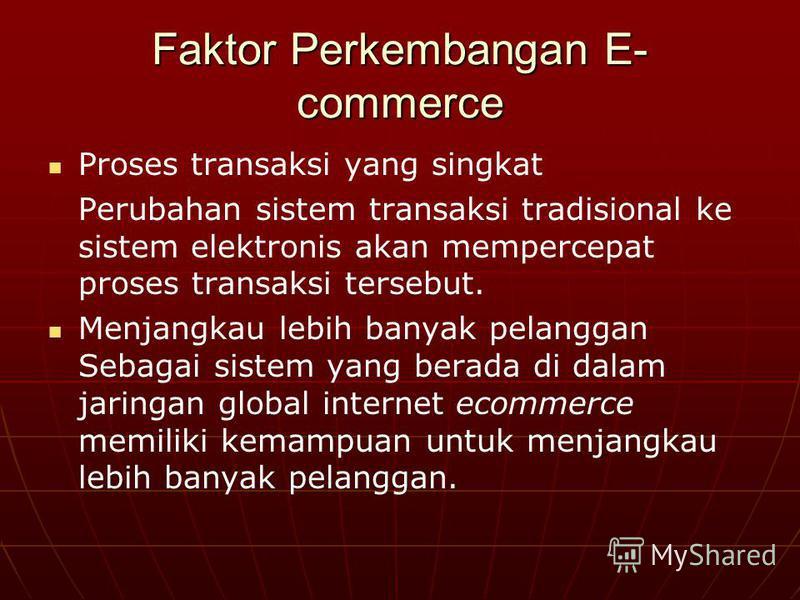 Faktor Perkembangan E- commerce Proses transaksi yang singkat Perubahan sistem transaksi tradisional ke sistem elektronis akan mempercepat proses transaksi tersebut. Menjangkau lebih banyak pelanggan Sebagai sistem yang berada di dalam jaringan globa