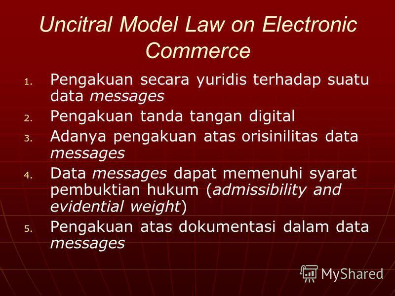 Uncitral Model Law on Electronic Commerce 1. 1. Pengakuan secara yuridis terhadap suatu data messages 2. 2. Pengakuan tanda tangan digital 3. 3. Adanya pengakuan atas orisinilitas data messages 4. 4. Data messages dapat memenuhi syarat pembuktian huk