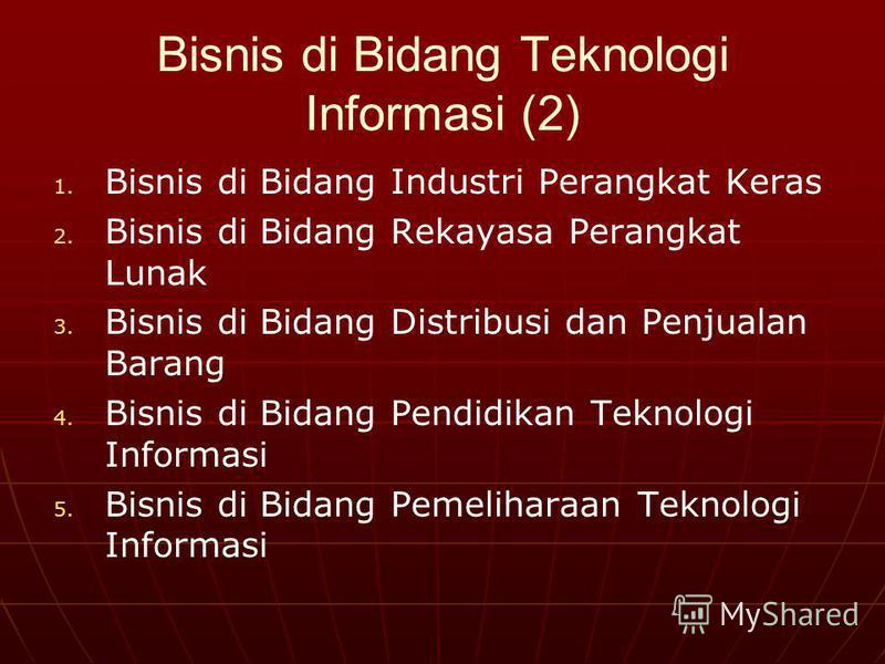 Bisnis di Bidang Teknologi Informasi (2) 1. 1. Bisnis di Bidang Industri Perangkat Keras 2. 2. Bisnis di Bidang Rekayasa Perangkat Lunak 3. 3. Bisnis di Bidang Distribusi dan Penjualan Barang 4. 4. Bisnis di Bidang Pendidikan Teknologi Informasi 5. 5