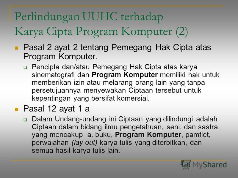 Perlindungan UUHC terhadap Karya Cipta Program Komputer (2) Pasal 2 ayat 2 tentang Pemegang Hak Cipta atas Program Komputer. Pencipta dan/atau Pemegang Hak Cipta atas karya sinematografi dan Program Komputer memiliki hak untuk memberikan izin atau me