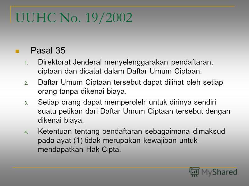 UUHC No. 19/2002 Pasal 35 1. Direktorat Jenderal menyelenggarakan pendaftaran, ciptaan dan dicatat dalam Daftar Umum Ciptaan. 2. Daftar Umum Ciptaan tersebut dapat dilihat oleh setiap orang tanpa dikenai biaya. 3. Setiap orang dapat memperoleh untuk
