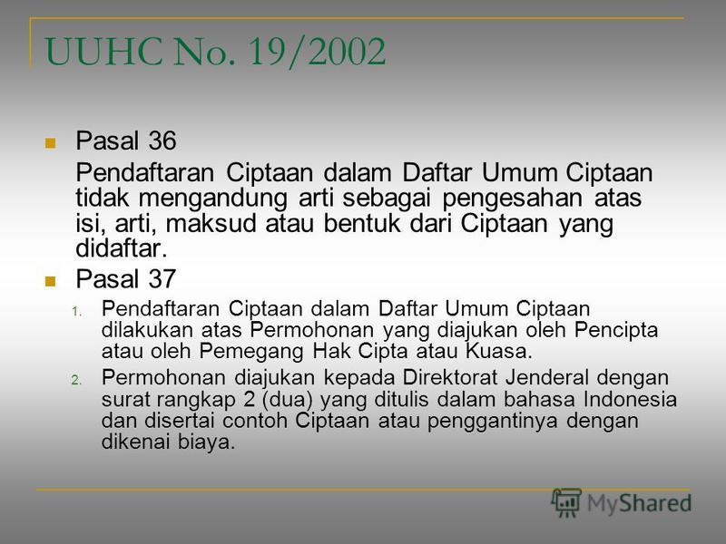 UUHC No. 19/2002 Pasal 36 Pendaftaran Ciptaan dalam Daftar Umum Ciptaan tidak mengandung arti sebagai pengesahan atas isi, arti, maksud atau bentuk dari Ciptaan yang didaftar. Pasal 37 1. Pendaftaran Ciptaan dalam Daftar Umum Ciptaan dilakukan atas P