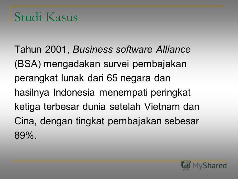 Studi Kasus Tahun 2001, Business software Alliance (BSA) mengadakan survei pembajakan perangkat lunak dari 65 negara dan hasilnya Indonesia menempati peringkat ketiga terbesar dunia setelah Vietnam dan Cina, dengan tingkat pembajakan sebesar 89%.