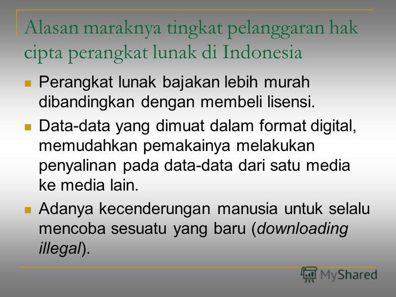 Alasan maraknya tingkat pelanggaran hak cipta perangkat lunak di Indonesia Perangkat lunak bajakan lebih murah dibandingkan dengan membeli lisensi. Data-data yang dimuat dalam format digital, memudahkan pemakainya melakukan penyalinan pada data-data