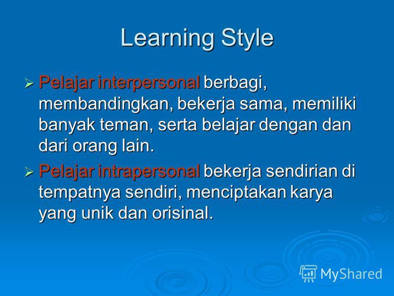 Learning Style Pelajar interpersonal berbagi, membandingkan, bekerja sama, memiliki banyak teman, serta belajar dengan dan dari orang lain. Pelajar interpersonal berbagi, membandingkan, bekerja sama, memiliki banyak teman, serta belajar dengan dan da