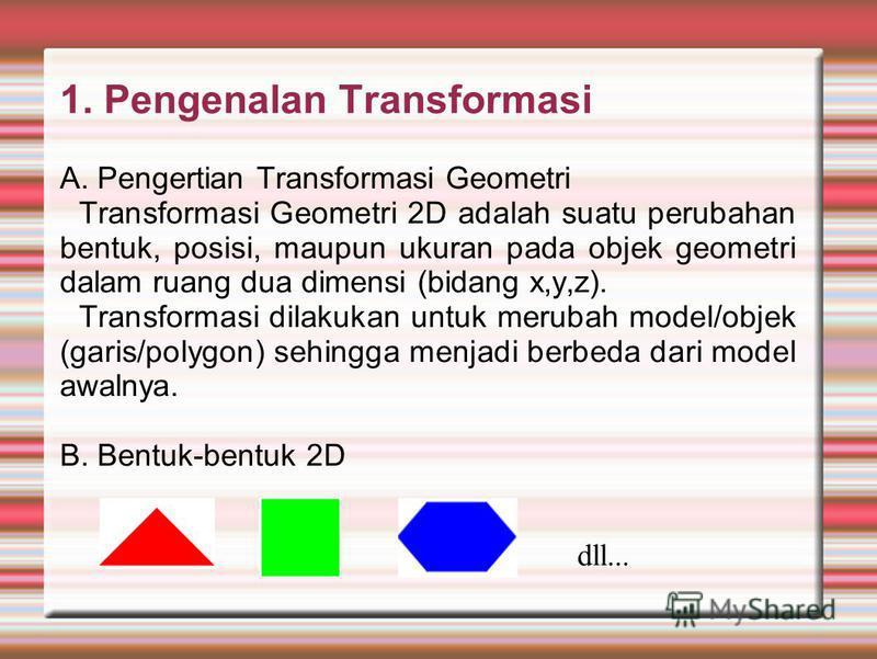 1. Pengenalan Transformasi A. Pengertian Transformasi Geometri Transformasi Geometri 2D adalah suatu perubahan bentuk, posisi, maupun ukuran pada objek geometri dalam ruang dua dimensi (bidang x,y,z). Transformasi dilakukan untuk merubah model/objek