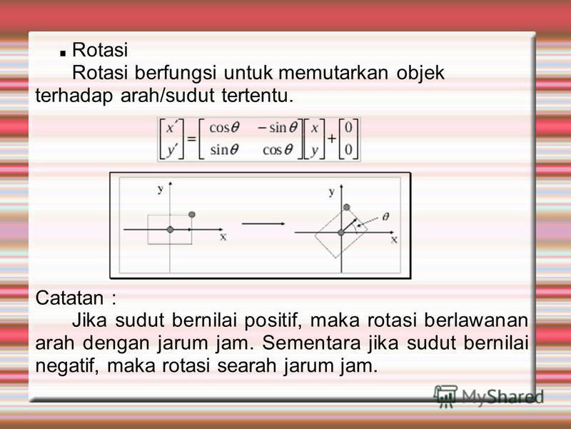 Rotasi Rotasi berfungsi untuk memutarkan objek terhadap arah/sudut tertentu. Catatan : Jika sudut bernilai positif, maka rotasi berlawanan arah dengan jarum jam. Sementara jika sudut bernilai negatif, maka rotasi searah jarum jam.
