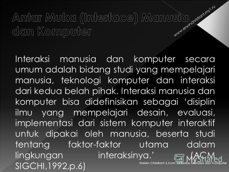 Erwien Christiant S.Kom - Interaksi Manusia dan Komputer www.erwinchristiant.my1.ru Interaksi manusia dan komputer secara umum adalah bidang studi yang mempelajari manusia, teknologi komputer dan interaksi dari kedua belah pihak. Interaksi manusia da