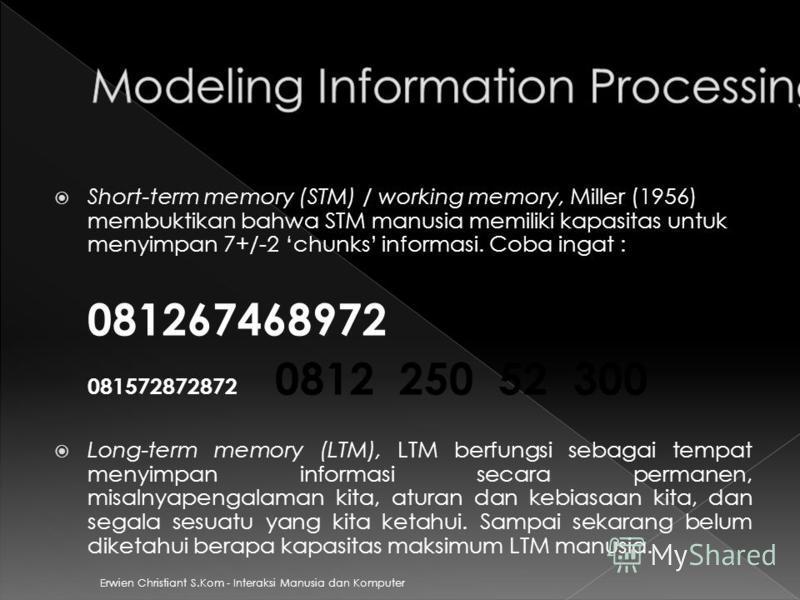 Erwien Christiant S.Kom - Interaksi Manusia dan Komputer Short-term memory (STM) / working memory, Miller (1956) membuktikan bahwa STM manusia memiliki kapasitas untuk menyimpan 7+/-2 chunks informasi. Coba ingat : 081267468972 081572872872 0812 250