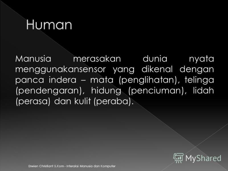 Erwien Christiant S.Kom - Interaksi Manusia dan Komputer Manusia merasakan dunia nyata menggunakansensor yang dikenal dengan panca indera – mata (penglihatan), telinga (pendengaran), hidung (penciuman), lidah (perasa) dan kulit (peraba).