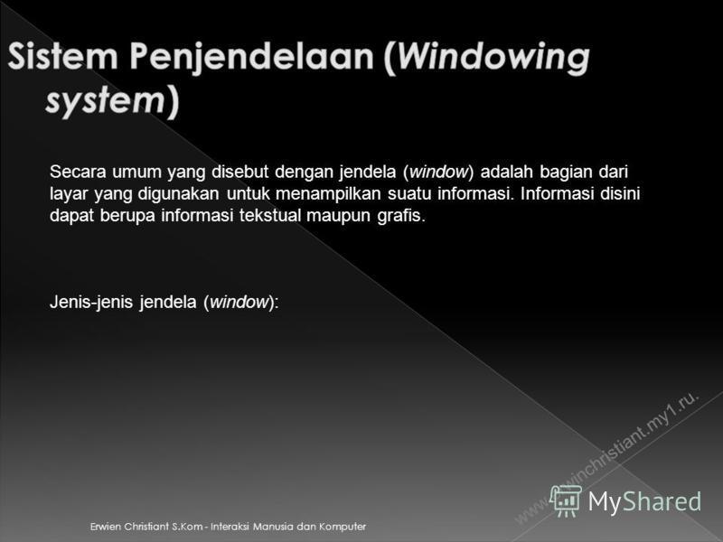 Erwien Christiant S.Kom - Interaksi Manusia dan Komputer www.erwinchristiant.my1.ru. Secara umum yang disebut dengan jendela (window) adalah bagian dari layar yang digunakan untuk menampilkan suatu informasi. Informasi disini dapat berupa informasi t