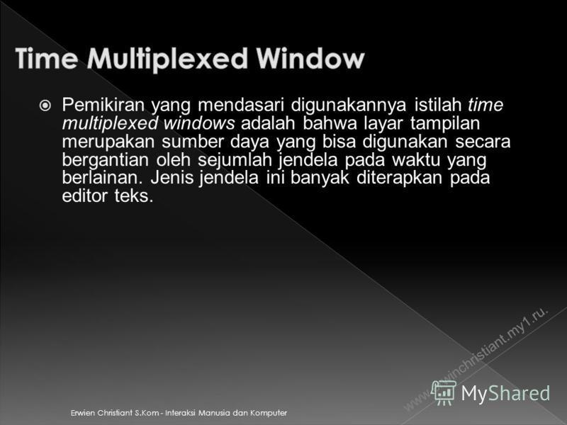 Erwien Christiant S.Kom - Interaksi Manusia dan Komputer Pemikiran yang mendasari digunakannya istilah time multiplexed windows adalah bahwa layar tampilan merupakan sumber daya yang bisa digunakan secara bergantian oleh sejumlah jendela pada waktu y