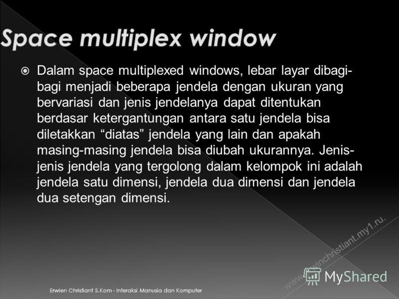 Erwien Christiant S.Kom - Interaksi Manusia dan Komputer Dalam space multiplexed windows, lebar layar dibagi- bagi menjadi beberapa jendela dengan ukuran yang bervariasi dan jenis jendelanya dapat ditentukan berdasar ketergantungan antara satu jendel