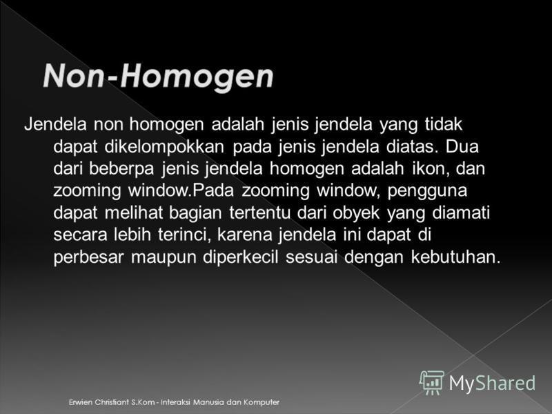 Erwien Christiant S.Kom - Interaksi Manusia dan Komputer Jendela non homogen adalah jenis jendela yang tidak dapat dikelompokkan pada jenis jendela diatas. Dua dari beberpa jenis jendela homogen adalah ikon, dan zooming window.Pada zooming window, pe