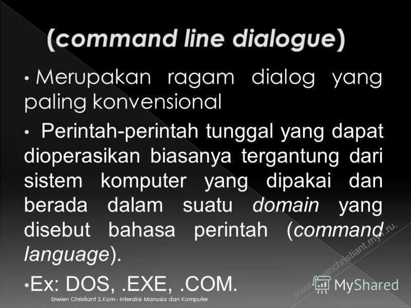 Erwien Christiant S.Kom - Interaksi Manusia dan Komputer Merupakan ragam dialog yang paling konvensional Perintah-perintah tunggal yang dapat dioperasikan biasanya tergantung dari sistem komputer yang dipakai dan berada dalam suatu domain yang disebu