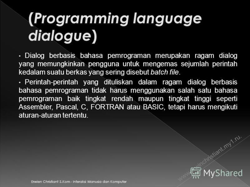 Erwien Christiant S.Kom - Interaksi Manusia dan Komputer Dialog berbasis bahasa pemrograman merupakan ragam dialog yang memungkinkan pengguna untuk mengemas sejumlah perintah kedalam suatu berkas yang sering disebut batch file. Perintah-perintah yang
