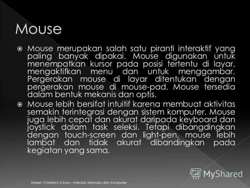 Mouse merupakan salah satu piranti interaktif yang paling banyak dipakai. Mouse digunakan untuk menempatkan kursor pada posisi tertentu di layar, mengaktifkan menu dan untuk menggambar. Pergerakan mouse di layar ditentukan dengan pergerakan mouse di