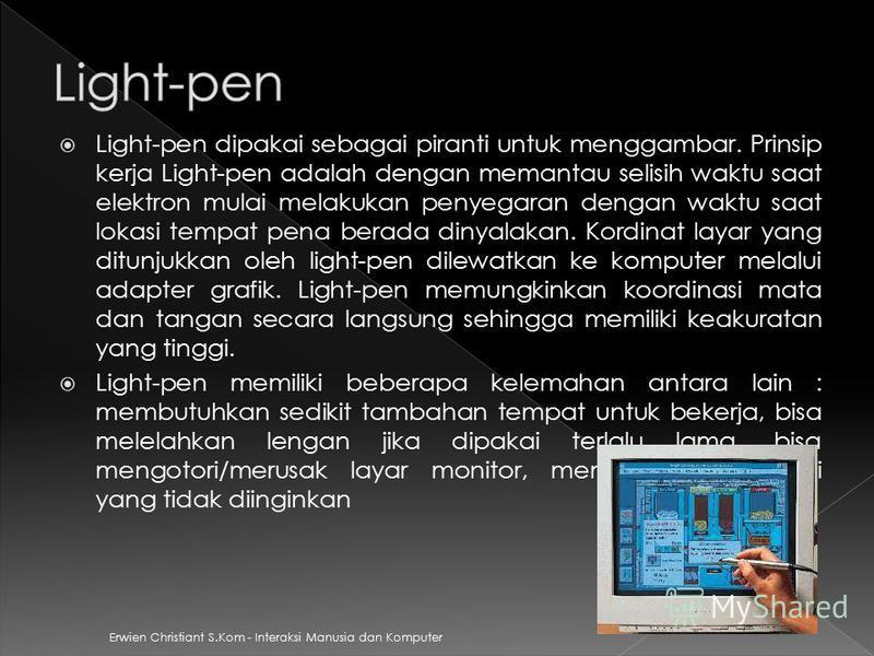 Erwien Christiant S.Kom - Interaksi Manusia dan Komputer Light-pen dipakai sebagai piranti untuk menggambar. Prinsip kerja Light-pen adalah dengan memantau selisih waktu saat elektron mulai melakukan penyegaran dengan waktu saat lokasi tempat pena be