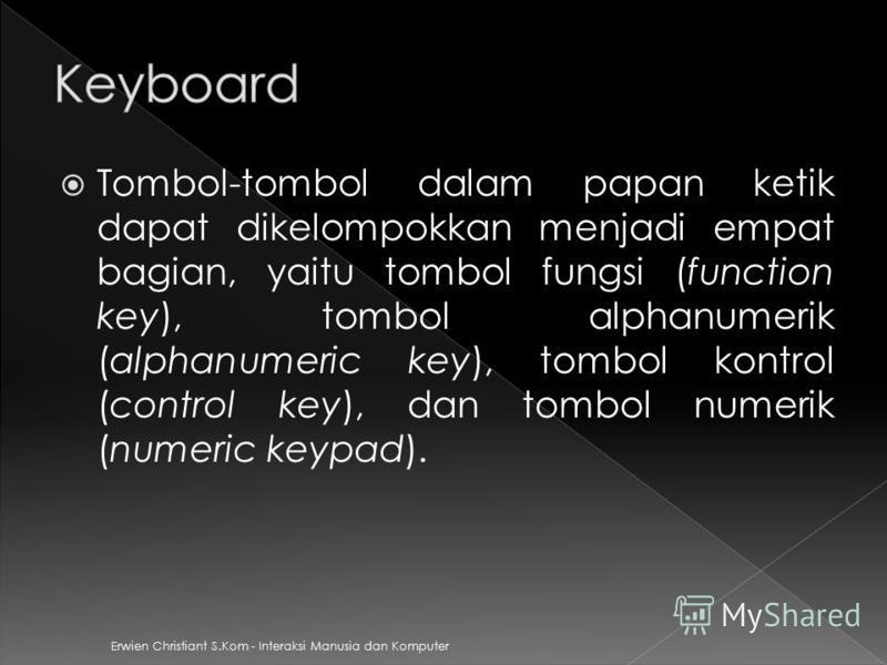 Erwien Christiant S.Kom - Interaksi Manusia dan Komputer Tombol-tombol dalam papan ketik dapat dikelompokkan menjadi empat bagian, yaitu tombol fungsi (function key), tombol alphanumerik (alphanumeric key), tombol kontrol (control key), dan tombol nu