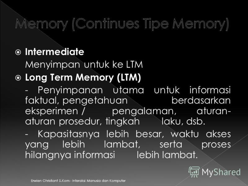 Erwien Christiant S.Kom - Interaksi Manusia dan Komputer Intermediate Menyimpan untuk ke LTM Long Term Memory (LTM) - Penyimpanan utama untuk informasi faktual, pengetahuan berdasarkan eksperimen / pengalaman, aturan- aturan prosedur, tingkah laku, d