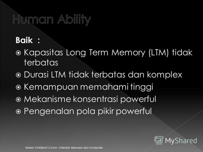 Erwien Christiant S.Kom - Interaksi Manusia dan Komputer Baik : Kapasitas Long Term Memory (LTM) tidak terbatas Durasi LTM tidak terbatas dan komplex Kemampuan memahami tinggi Mekanisme konsentrasi powerful Pengenalan pola pikir powerful