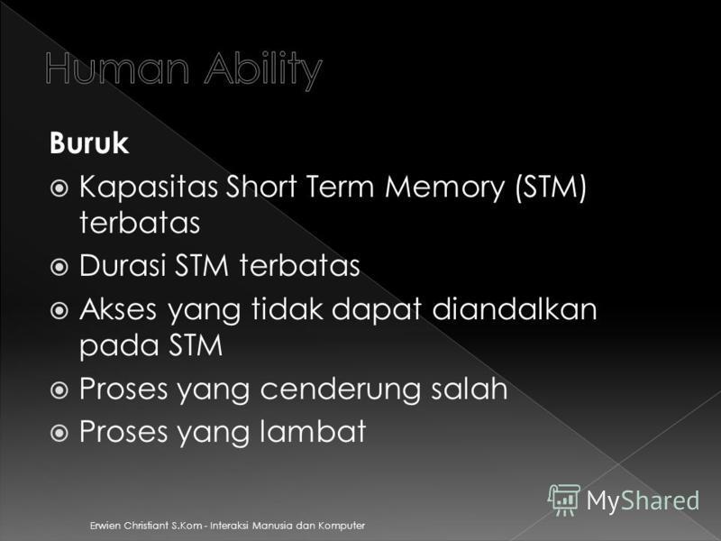 Erwien Christiant S.Kom - Interaksi Manusia dan Komputer Buruk Kapasitas Short Term Memory (STM) terbatas Durasi STM terbatas Akses yang tidak dapat diandalkan pada STM Proses yang cenderung salah Proses yang lambat