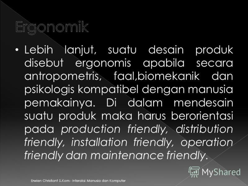 Erwien Christiant S.Kom - Interaksi Manusia dan Komputer Lebih lanjut, suatu desain produk disebut ergonomis apabila secara antropometris, faal,biomekanik dan psikologis kompatibel dengan manusia pemakainya. Di dalam mendesain suatu produk maka harus