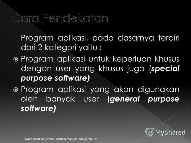 Erwien Christiant S.Kom - Interaksi Manusia dan Komputer Program aplikasi, pada dasarnya terdiri dari 2 kategori yaitu : Program aplikasi untuk keperluan khusus dengan user yang khusus juga ( special purpose software) Program aplikasi yang akan digun