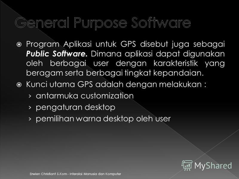 Erwien Christiant S.Kom - Interaksi Manusia dan Komputer Program Aplikasi untuk GPS disebut juga sebagai Public Software. Dimana aplikasi dapat digunakan oleh berbagai user dengan karakteristik yang beragam serta berbagai tingkat kepandaian. Kunci ut