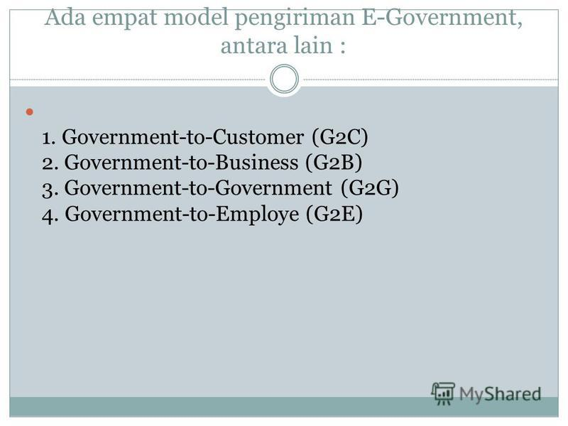 Ada empat model pengiriman E-Government, antara lain : 1. Government-to-Customer (G2C) 2. Government-to-Business (G2B) 3. Government-to-Government (G2G) 4. Government-to-Employe (G2E)