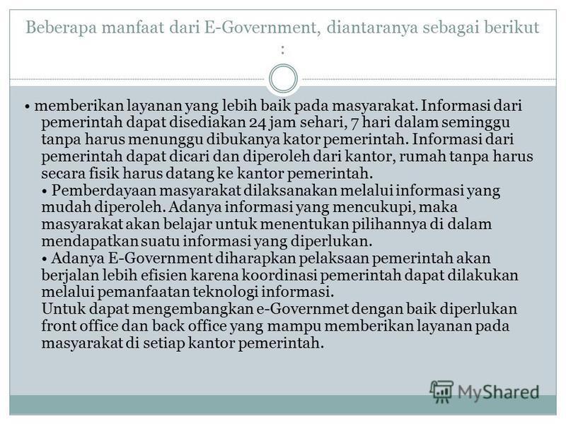 Beberapa manfaat dari E-Government, diantaranya sebagai berikut : memberikan layanan yang lebih baik pada masyarakat. Informasi dari pemerintah dapat disediakan 24 jam sehari, 7 hari dalam seminggu tanpa harus menunggu dibukanya kator pemerintah. Inf
