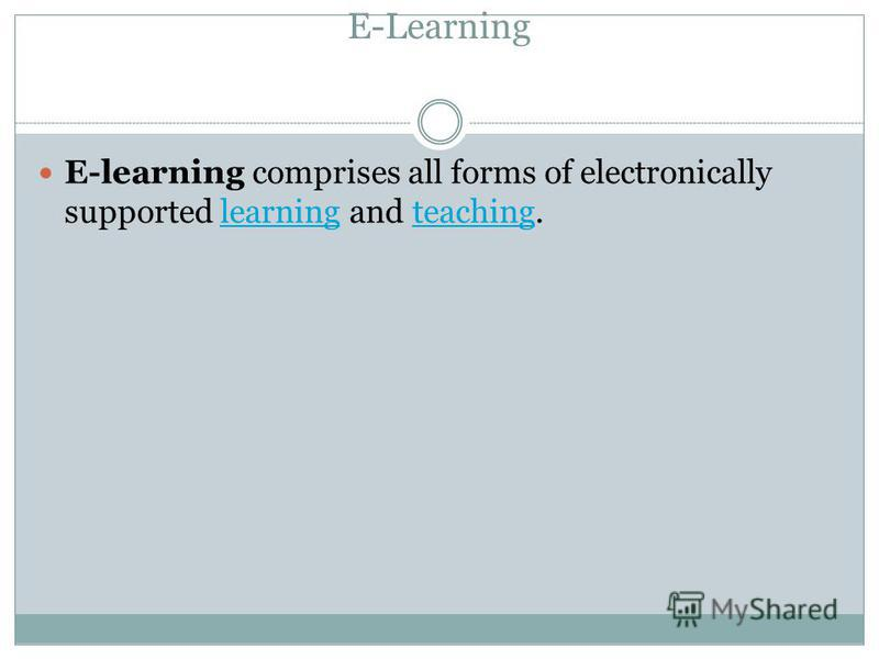 E-Learning E-learning comprises all forms of electronically supported learning and teaching.learningteaching