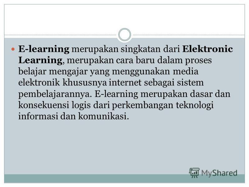E-learning merupakan singkatan dari Elektronic Learning, merupakan cara baru dalam proses belajar mengajar yang menggunakan media elektronik khususnya internet sebagai sistem pembelajarannya. E-learning merupakan dasar dan konsekuensi logis dari perk