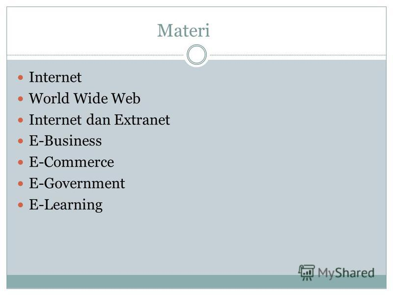 Materi Internet World Wide Web Internet dan Extranet E-Business E-Commerce E-Government E-Learning
