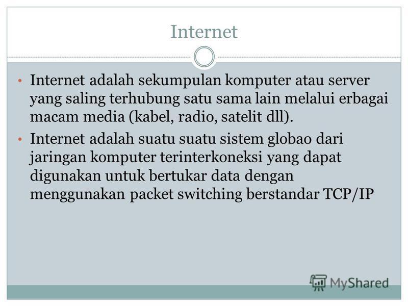 Internet Internet adalah sekumpulan komputer atau server yang saling terhubung satu sama lain melalui erbagai macam media (kabel, radio, satelit dll). Internet adalah suatu suatu sistem globao dari jaringan komputer terinterkoneksi yang dapat digunak